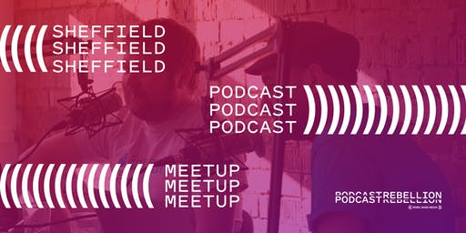 Podcast Rebellion June 20th 2019 (Podcaster Meetup) - Sheffield