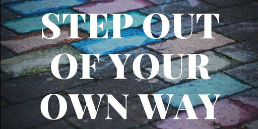 """STEP OUT OF YOUR OWN WAY""- 1-Day Intensive &  7-Week Online Workshop!"