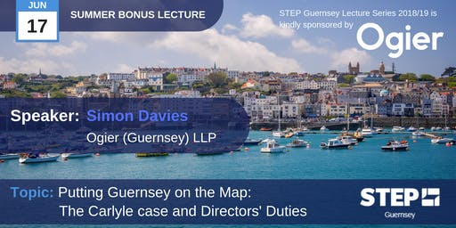 STEP Summer Bonus Lecture - Putting Guernsey on the Map: The Carlyle case and Directors' Duties - Ogier (Guernsey) LLP