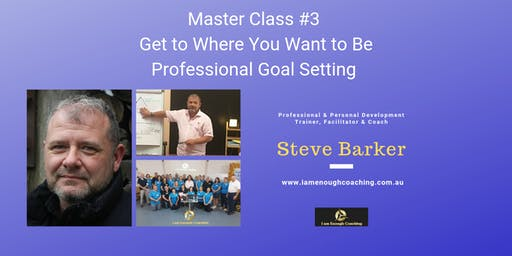 Goal Setting - Get Where You Want to Be - Master Class #3 - 20th June 2019