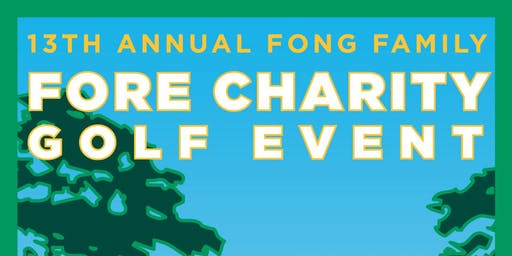 13th ANNUAL FONG FAMILY FORE CHARITY GOLF EVENT