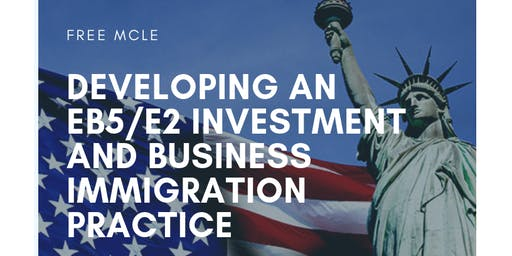 Developing an EB5/E2 Investment and Business Immigration Practice