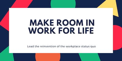 Make Room in Work for Life: Reinventing the workplace status quo