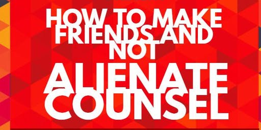 How to Make Friends & Not Alienate Counsel
