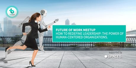 Future of Work Meetup: How to redefine leadership: the power of human-centered organizations  Tickets
