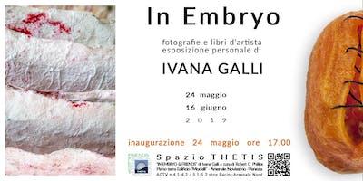 IN EMBRYO | Personale di Ivana Galli