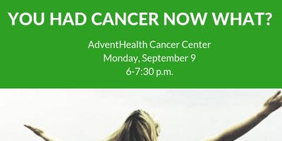 YOU HAD CANCER, NOW WHAT?