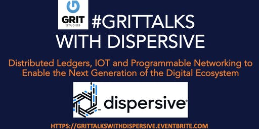 #GRITTalks with Dispersive: Distributed Ledgers, IOT and Programmable Networking to Enable the Next Generation of the Digital Ecosystem