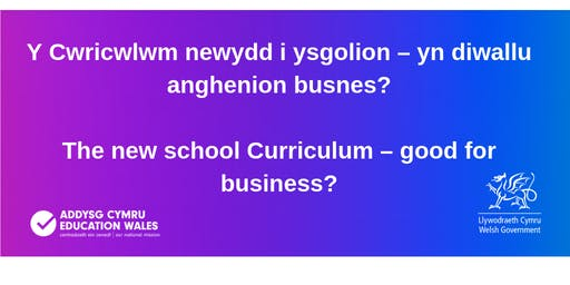 Y Cwricwlwm newydd i ysgolion – yn diwallu anghenion busnes? / The new school Curriculum – good for business?