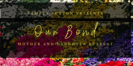 "Pamela Sutton's Mother and Daughter Retreat ""Our Bond"""