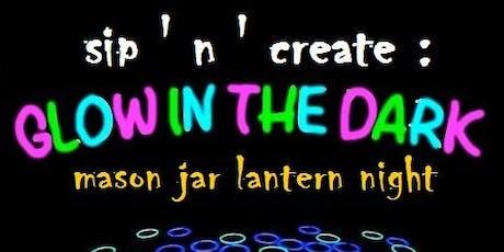 "Sip ""N"" Create :  Glow in the dark mason jar lantern night tickets"