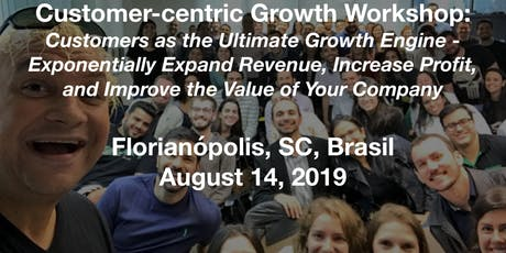 Floripa Customer-centric Growth Workshop: Customers as the Ultimate Growth Engine - Exponentially Expand Revenue, Increase Profit, and Improve the Value of Your Company ingressos