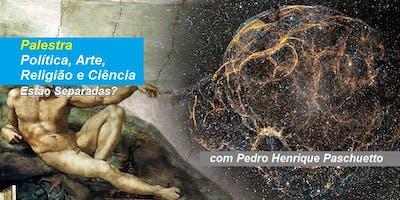 Pedro Henrique Paschuetto - Palestra Política, Arte, Religião e Ciência – Estão Separadas?