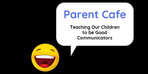 Parent Cafe - Teaching Our Children to be Good Communicators