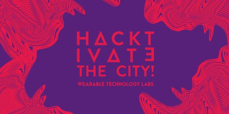 [HACKTIVATE THE CITY] - Wearable Technology Lab tickets