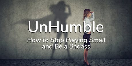 UnHumble – How to Stop Playing Small and Be a Badass tickets