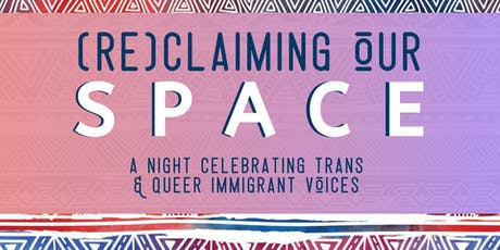 (RE)CLAIMING OUR SPACE: A Night Celebrating Trans & Queer Immigrant Voices tickets