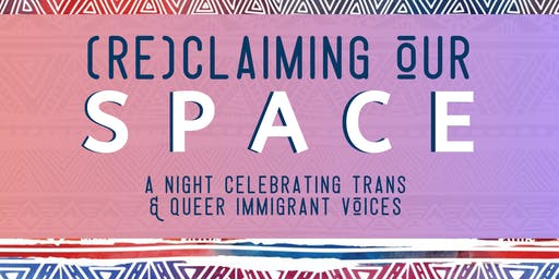 (RE)CLAIMING OUR SPACE: A Night Celebrating Trans & Queer Immigrant Voices
