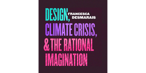 Francesca Desmarais - Design, Climate Crisis, & The Rational Imagination