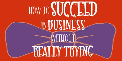 How to Succeed in Business Without Really Trying - Sunday, August 18, 2:00pm