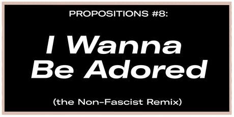 Propositions #8: I Wanna Be Adored (the Non-Fascist Remix) tickets