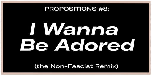 Propositions #8: I Wanna Be Adored (the Non-Fascist Remix)
