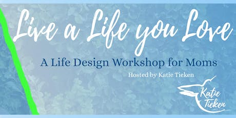 Live A Life You Love: A Life Design Workshop for Moms tickets