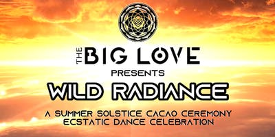 THE BIG LOVE: Wild Radiance--Ecstatic Dance Summer Solstice Celebration