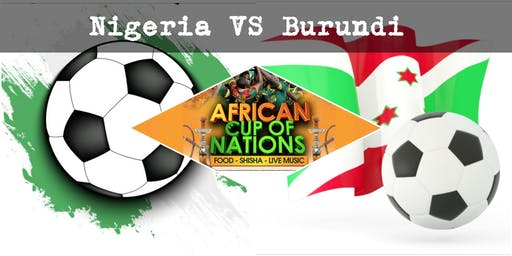 NIGERIA VS BURUNDI  African Cup of Nations 2019  Live Match - African Local Foods - Afro Live Music -Art- Games - Shisha- Business Networking