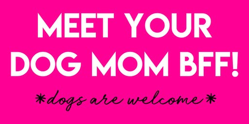 Meet Your Dog Mom BFF! Presented by The ODM Club (dogs welcome)