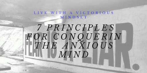 CONQUERING THE ANXIOUS MIND-  7 PRINCIPLES TO THE VICTORIOUS MIND