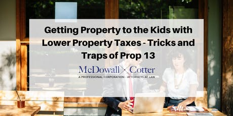 Getting Property to the Kids with Lower Property Taxes - Tricks and Traps of Proposition 13 - McDowall Cotter San Mateo 7/10/19 12pm tickets