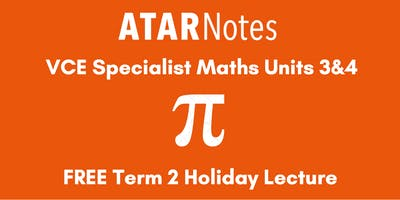 Specialist Maths Units 3&4 Term 2 Holiday Lecture