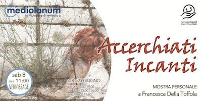 accerchiati incanti - MOSTRA PERSONALE di Francesca Della Toffola