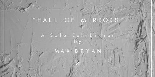 HALL OF MIRRORS: A SOLO EXHIBITION BY MAX BRYAN