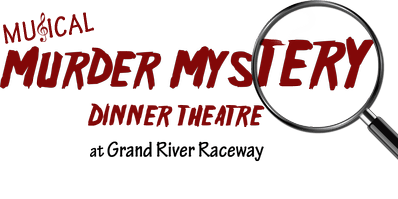Musical Murder Mystery Dinner Theatre at Grand River Raceway - Sat., March 28th, 2020