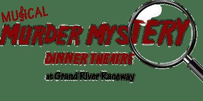 Musical Murder Mystery Dinner Theatre at Grand River Raceway - Fri., April 3rd, 2020