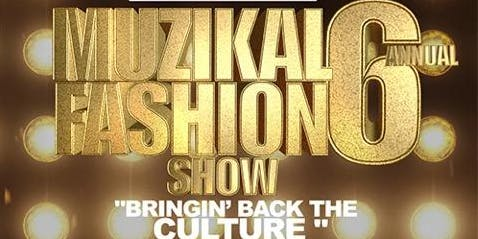 THE 6th ANNUAL MUZIKAL FASHION SHOW