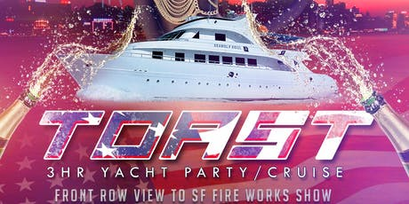 "TOAST- ""4th Of July"" 3hr Yacht Party.(Front row view of SF Fireworks Show) tickets"