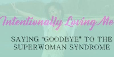 """Intentionally Loving Me!  Saying """"GOODBYE"""" to the Super Woman Syndrome"""