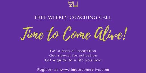 """Time to Come Alive!""  Weekly Zoom Coaching Call"