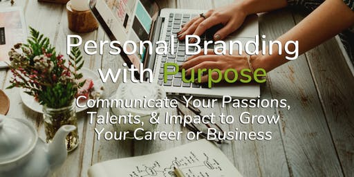 FREE Workshop: Personal Branding with Purpose - Communicate Your Passions, Talents, & Impact to Grow Your Career or Business