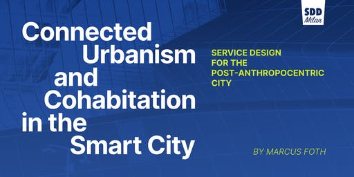 Service Design Drinks Milan #20 - Connected Urbanism and Cohabitation in the Smart City. Service Design for the Post-anthropocentric City