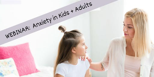 WEBINAR:  Anxiety in Kids and Adults