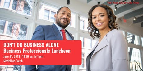 DON'T DO BUSINESS ALONE Business Professionals Luncheon tickets