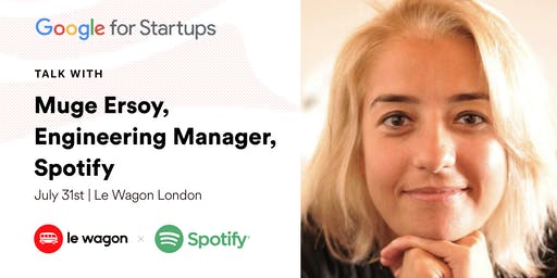 Le Wagon Talk with Muge Ersoy, Engineering Manager, Spotify