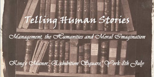 Telling Human Stories: Management, the Humanities and the Moral Imagination