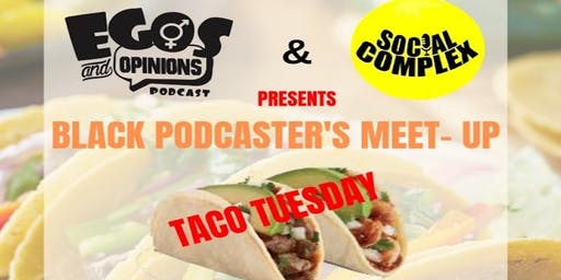 EGOS&OPINIONS AND SOCIAL COMPLEX:Taco Tuesday Black Podcasters Meet-Up