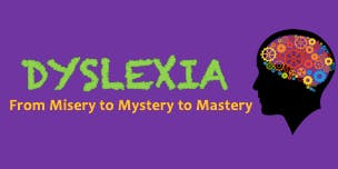 Dyslexia- From Misery to Mystery to Mastery