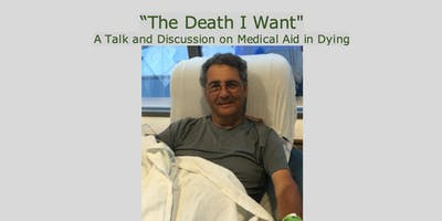 """""""The Death I Want"""": A Talk and Discussion on Medical Aid in Dying"""